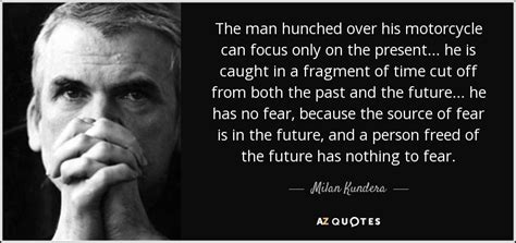 Milan Kundera quote: The man hunched over his motorcycle